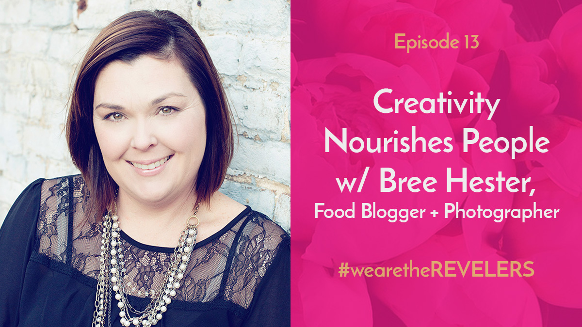 Creativity Nourishes People with Bree Hester | we are the REVELERS