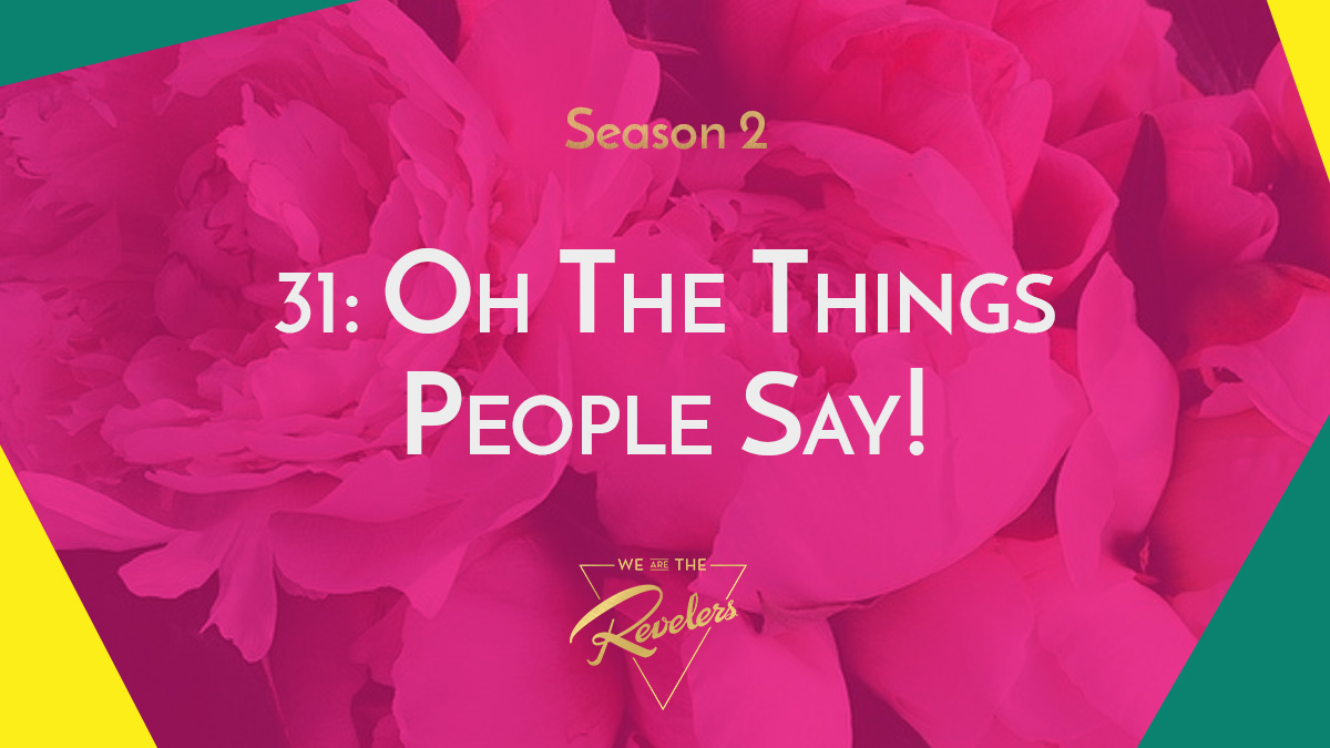 Oh The Things People Say! | we are the REVELERS