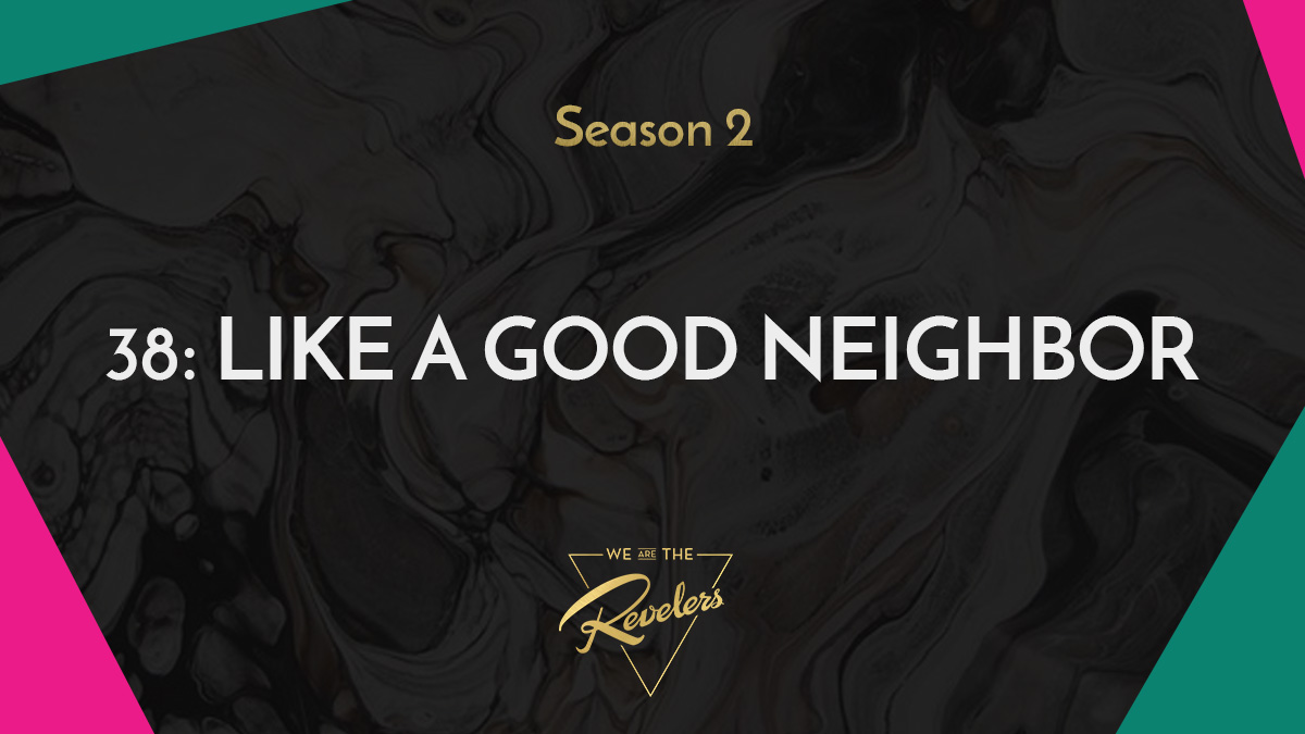 Like a Good Neighbor | we are the REVELERS
