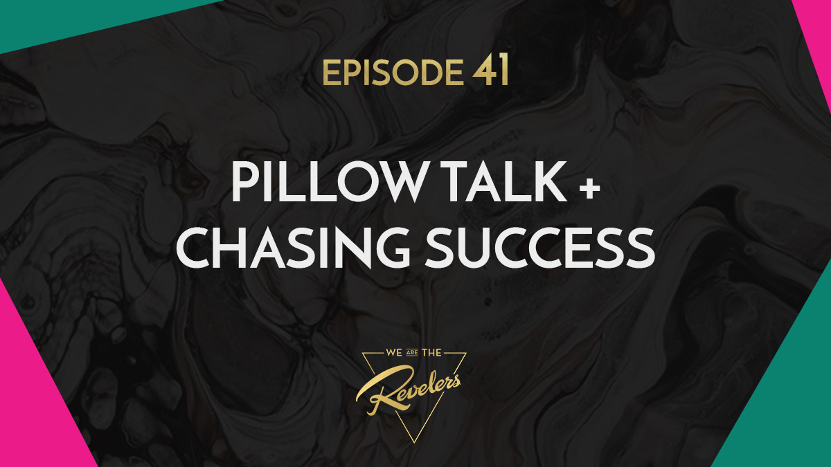 Pillow Talk + Chasing Success | we are the REVELERS