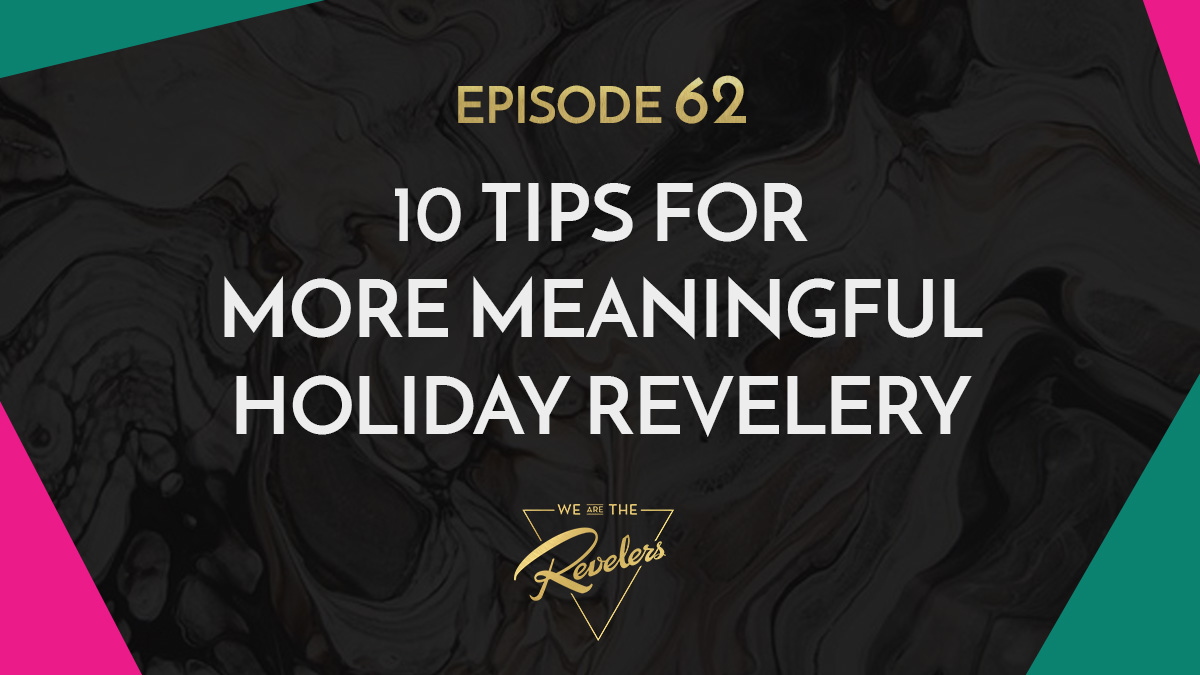 Tips for More Meaningful Holiday Revelery | we are the REVELERS
